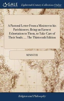 A Pastoral Letter from a Minister to His Parishioners; Being an Earnest Exhortation to Them, to Take Care of Their Souls; ... the Thirteenth Edition by Minister
