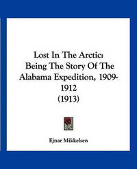 Lost in the Arctic: Being the Story of the Alabama Expedition, 1909-1912 (1913) by Ejnar Mikkelsen