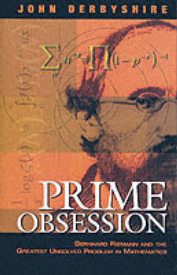 Prime Obsession: Bernhard Riemann and the Greatest Unsolved Problem in Mathematics by John Derbyshire