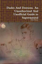 Dudes and Demons. an Unauthorized and Unofficial Guide to Supernatural by Mila Hasan