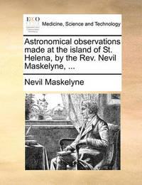 Astronomical Observations Made at the Island of St. Helena, by the REV. Nevil Maskelyne, ... by Nevil Maskelyne