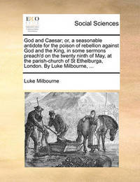 God and Caesar; Or, a Seasonable Antidote for the Poison of Rebellion Against God and the King, in Some Sermons Preach'd on the Twenty Ninth of May, at the Parish-Church of St Ethelburga, London. by Luke Milbourne, ... by Luke Milbourne
