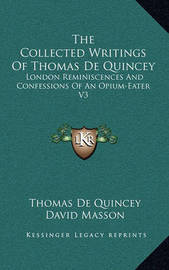 The Collected Writings of Thomas de Quincey: London Reminiscences and Confessions of an Opium-Eater V3 by Thomas De Quincey