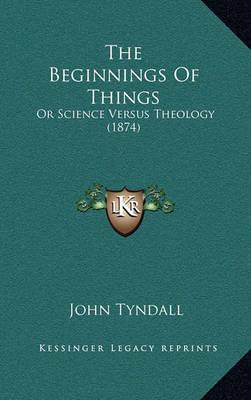 The Beginnings of Things: Or Science Versus Theology (1874) by John Tyndall