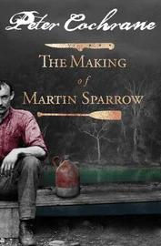 The Making of Martin Sparrow by Peter Cochrane