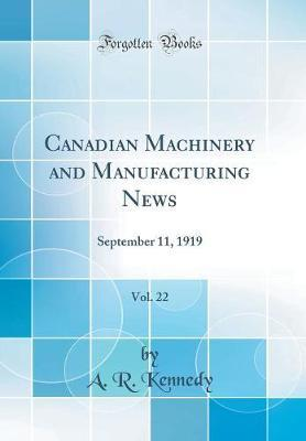 Canadian Machinery and Manufacturing News, Vol. 22 by A R Kennedy