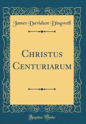 Christus Centuriarum (Classic Reprint) by James Davidson Dingwell