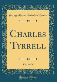 Charles Tyrrell, Vol. 3 of 3 (Classic Reprint) by George Payne Rainsford James image