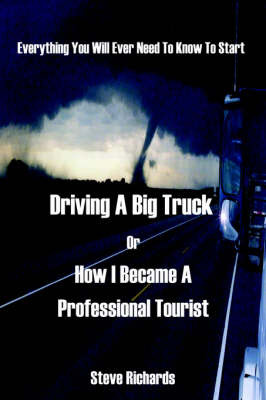 Everything You Will Ever Need to Know to Start Driving a Big Truck or How I Became a Professional Tourist by Steve Richards image