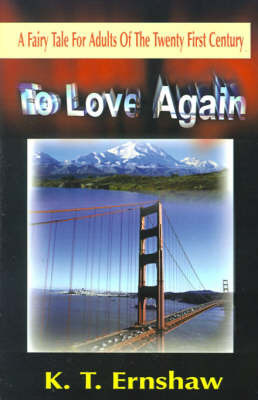 To Love Again: A Fairy Tale for Adults of the Twenty First Century by K T Ernshaw