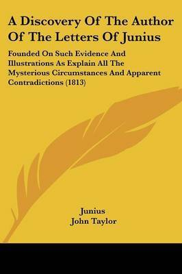 A Discovery Of The Author Of The Letters Of Junius: Founded On Such Evidence And Illustrations As Explain All The Mysterious Circumstances And Apparent Contradictions (1813) by ( Junius