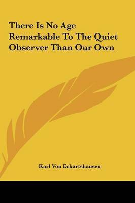 There Is No Age Remarkable to the Quiet Observer Than Our Own by Karl, von Eckhartshausen