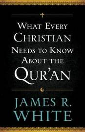 What Every Christian Needs to Know About the Qur'an by James R White