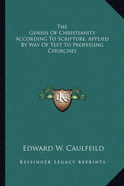 The Genius of Christianity According to Scripture, Applied by Way of Test to Professing Churches by Edward W. Caulfeild