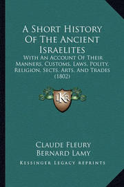 A Short History of the Ancient Israelites: With an Account of Their Manners, Customs, Laws, Polity, Religion, Sects, Arts, and Trades (1802) by Bernard Lamy