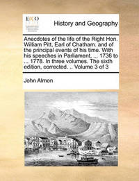 Anecdotes of the Life of the Right Hon. William Pitt, Earl of Chatham. and of the Principal Events of His Time. with His Speeches in Parliament, ... 1736 to ... 1778. in Three Volumes. the Sixth Edition, Corrected. .. Volume 3 of 3 by John Almon