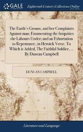 The Earth's Groans, and Her Complaints Against Man; Enumerating the Iniquities She Labours Under; And an Exhortation to Repentance, in Heroick Verse. to Which Is Added, the Faithful Soldier, ... by Duncan Campbell by Duncan Campbell image