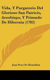 Vida, y Purgatorio del Glorioso San Patricio, Arzobispo, y Primado de Hibernia (1702) by Juan Perez de Montalban
