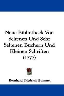 Neue Bibliotheck Von Seltenen Und Sehr Seltenen Buchern Und Kleinen Schriften (1777) by Bernhard Friedrich Hummel