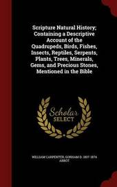 Scripture Natural History; Containing a Descriptive Account of the Quadrupeds, Birds, Fishes, Insects, Reptiles, Serpents, Plants, Trees, Minerals, Gems, and Precious Stones, Mentioned in the Bible by William Carpenter