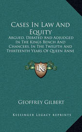 Cases in Law and Equity: Argued, Debated and Adjudged in the Kings Bench and Chancery, in the Twelfth and Thirteenth Years of Queen Anne (1760) by Geoffrey Gilbert