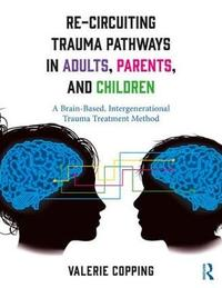 Re-Circuiting Trauma Pathways in Adults, Parents, and Children by Valerie E. Copping image