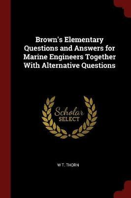Brown's Elementary Questions and Answers for Marine Engineers Together with Alternative Questions by W T Thorn