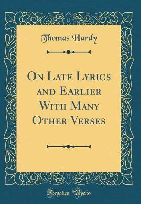 On Late Lyrics and Earlier with Many Other Verses (Classic Reprint) by Thomas Hardy