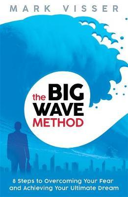 The Big Wave Method: 8 Steps To Overcoming Your Fear And Achieving YourUltimate Dream by Mark Visser image