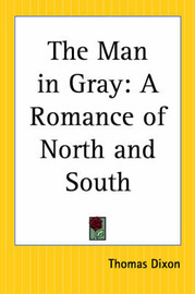 The Man in Gray: A Romance of North and South by Thomas Dixon