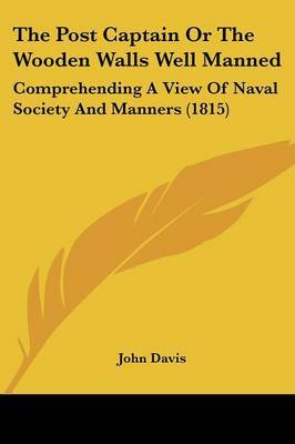 The Post Captain Or The Wooden Walls Well Manned: Comprehending A View Of Naval Society And Manners (1815) by John Davis image