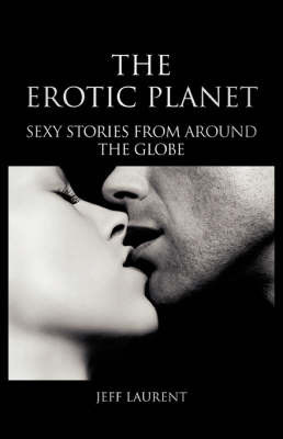 The Erotic Planet: Sexy Stories from Around the Globe by Jeff, Laurent