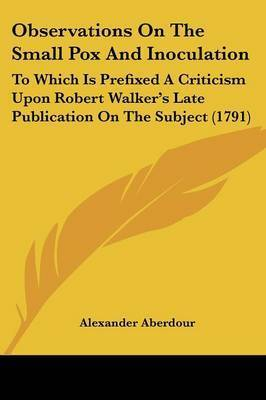 Observations On The Small Pox And Inoculation: To Which Is Prefixed A Criticism Upon Robert Walker's Late Publication On The Subject (1791) by Alexander Aberdour