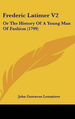 Frederic Latimer V2: Or The History Of A Young Man Of Fashion (1799) by John Gustavus LeMaistre