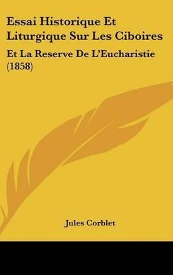 Essai Historique Et Liturgique Sur Les Ciboires: Et La Reserve de L'Eucharistie (1858) by Jules Corblet
