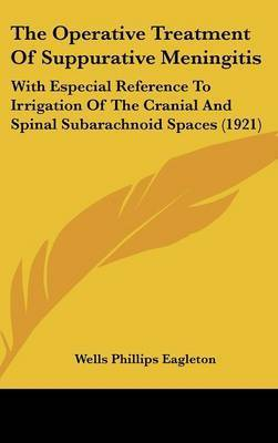 The Operative Treatment of Suppurative Meningitis: With Especial Reference to Irrigation of the Cranial and Spinal Subarachnoid Spaces (1921) by Wells Phillips Eagleton