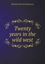 Twenty Years in the Wild West by Matilda Charlotte Houstoun