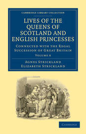 Lives of the Queens of Scotland and English Princesses 8 Volume Paperback Set Lives of the Queens of Scotland and English Princesses: Volume 8 by Agnes Strickland