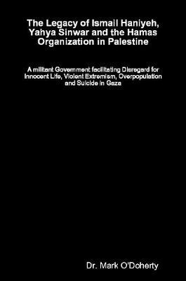 The Legacy of Ismail Haniyeh, Yahya Sinwar and the Hamas Organization in Palestine a Militant Government Facilitating Disregard for Innocent Life, Violent Extremism, Overpopulation and Suicide in Gaza by Dr Mark O'Doherty