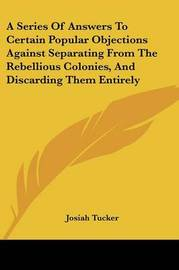A Series of Answers to Certain Popular Objections Against Separating from the Rebellious Colonies, and Discarding Them Entirely by Josiah Tucker