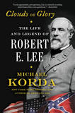 Clouds of Glory: The Life and Legend of Robert E. Lee by Michael Korda