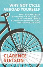 Why Not Cycle Abroad Yourself - What a Bicycle Trip in Europe Costs. How to Take It, How to Enjoy It, with a Narrative of Personal Tours, Illustrations and Maps by Clarence Stetson