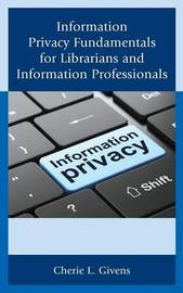 Information Privacy Fundamentals for Librarians and Information Professionals by Cherie L. Givens