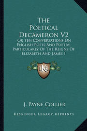 The Poetical Decameron V2: Or Ten Conversations on English Poets and Poetry, Particularly of the Reigns of Elizabeth and James I by J.Payne Collier