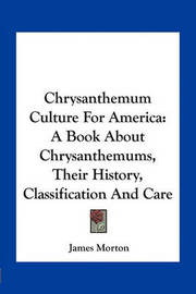 Chrysanthemum Culture for America: A Book about Chrysanthemums, Their History, Classification and Care by James Morton
