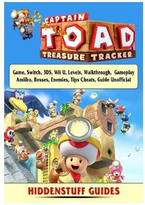 Captain Toad Treasure Tracker Game, Switch, 3ds, Wii U, Levels, Walkthrough, Gameplay, Amiibo, Bosses, Enemies, Tips, Cheats, Guide Unofficial by Hiddenstuff Guides