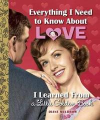 Everything I Need To Know About Love I Learned From A LittleGolden Book by Diane Muldrow