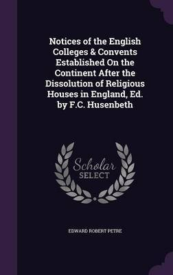 Notices of the English Colleges & Convents Established on the Continent After the Dissolution of Religious Houses in England, Ed. by F.C. Husenbeth by Edward Robert Petre