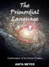 The Primordial Language - Confirmation of the Divine Creator by Anita Meyer