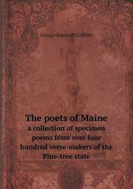 The Poets of Maine a Collection of Specimen Poems from Over Four Hundred Verse-Makers of the Pine-Tree State by George Bancroft Griffith